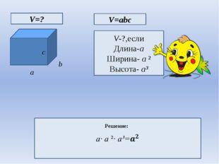 c V=? V=abc V-?,если Длина-a Ширина- a ² Высота- a³  Решение: a b