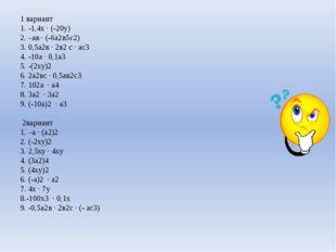 1 вариант 1. -1,4х · (-20у) 2. –ав · (-6а2в5с2) 3. 0,5а2в · 2в2с · ас3 4. -1