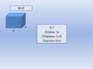 c a b V=? V-? Длина-3a Ширина-2mb Высота-4mc