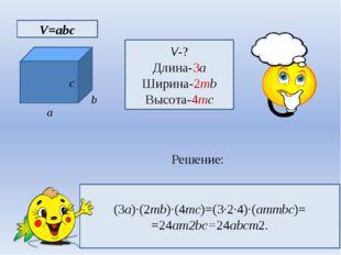 c V=abc a b V-? Длина-3a Ширина-2mb Высота-4mc Решение: (3a)∙(2mb)∙(4mc)=(3∙