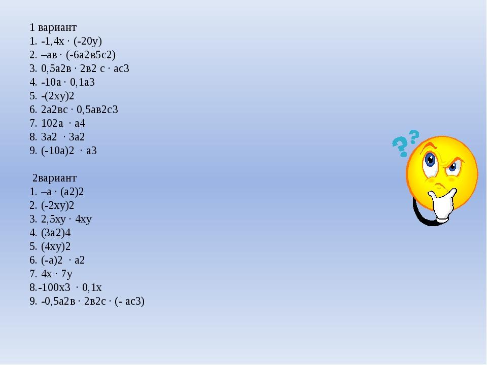 1 вариант 1. -1,4х · (-20у) 2. –ав · (-6а2в5с2) 3. 0,5а2в · 2в2с · ас3 4. -1...