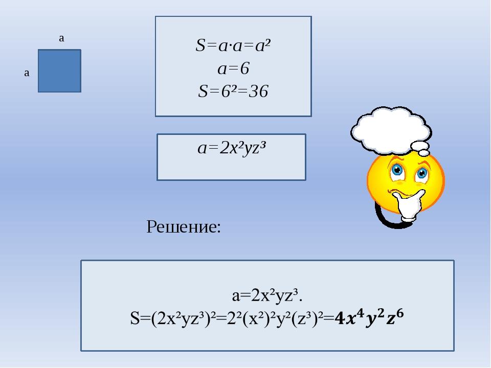 a a S=a∙a=a² a=6 S=6²=36 Решение: a=2x²yz³