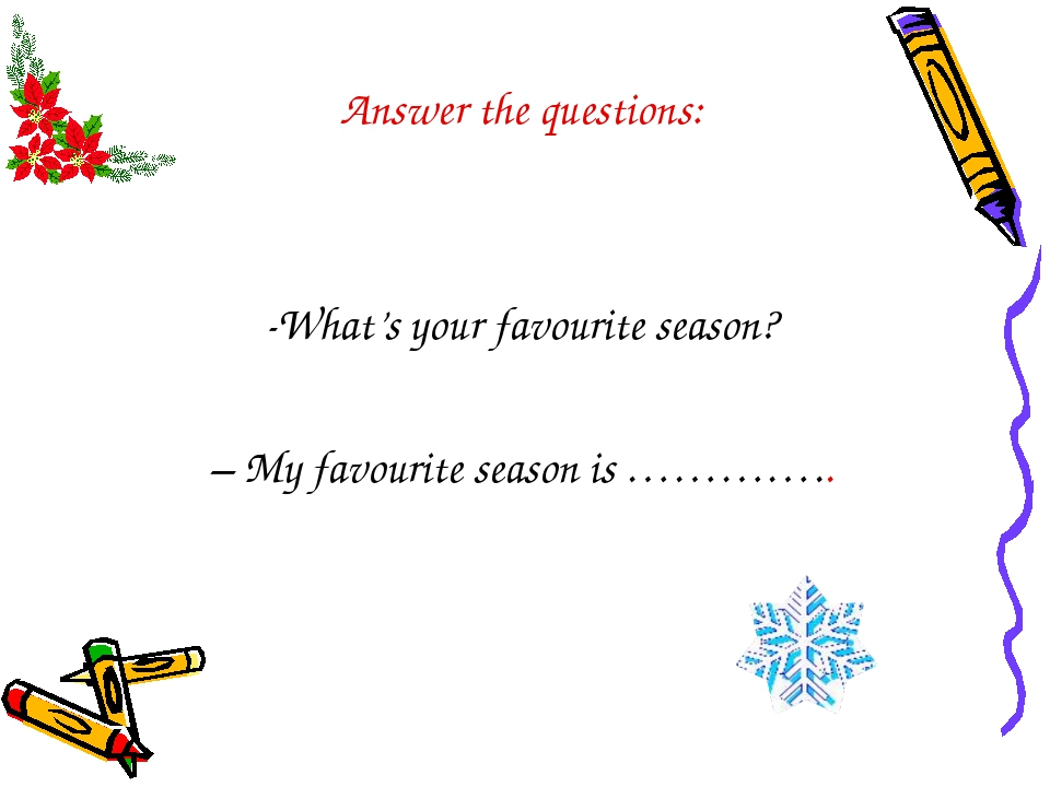 Answer the questions: What's your favourite season? – My favourite season is...