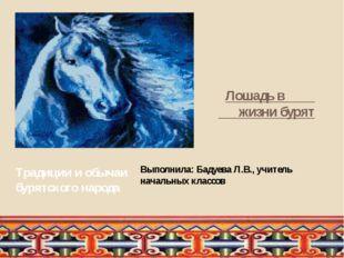 Лошадь в жизни бурят Традиции и обычаи бурятского народа Выполнила: Бадуева