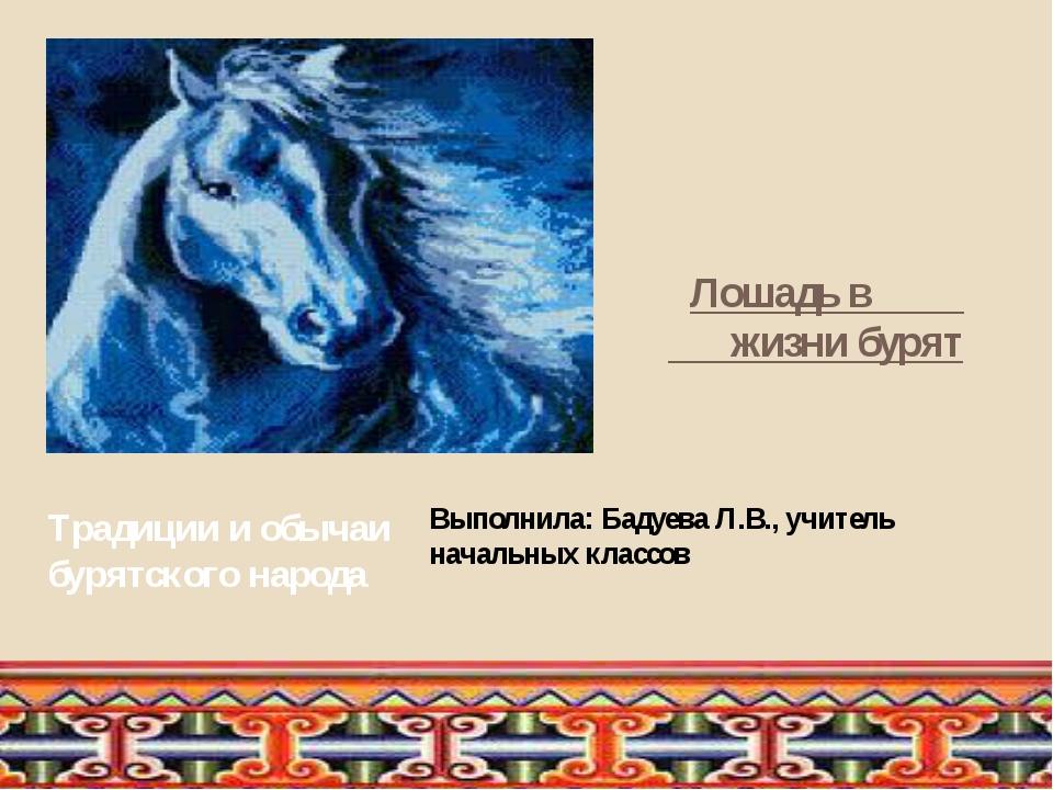 Лошадь в жизни бурят Традиции и обычаи бурятского народа Выполнила: Бадуева...