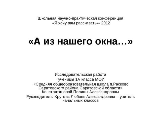 Школьная научно-практическая конференция «Я хочу вам рассказать»- 2012 «А из...