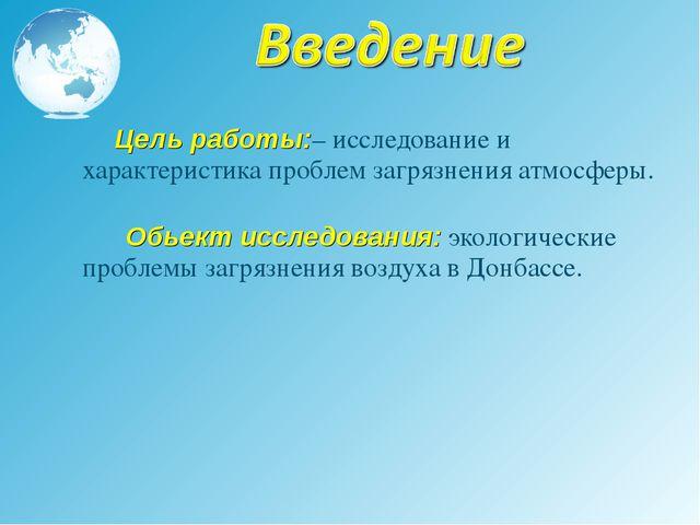 Цель работы:– исследование и характеристика проблем загрязнения атмосферы. О...