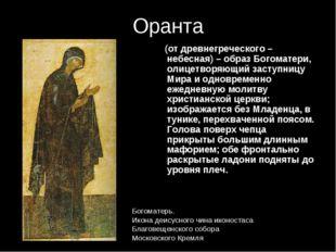 Оранта (от древнегреческого – небесная) – образ Богоматери, олицетворяющий за