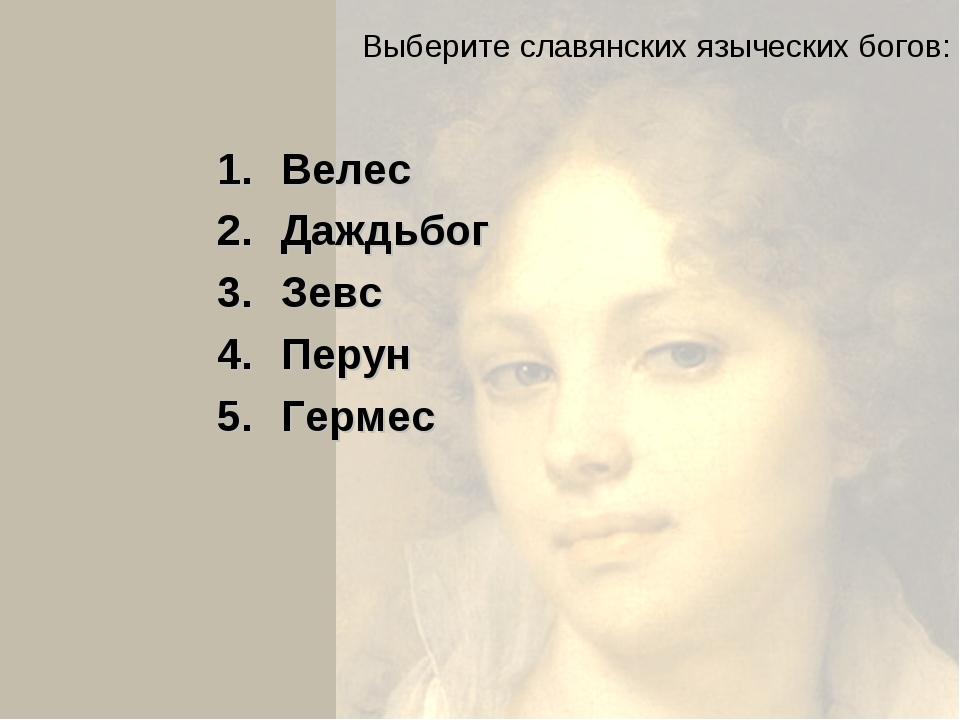 Выберите славянских языческих богов: Велес Даждьбог Зевс Перун Гермес