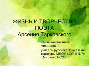 ЖИЗНЬ И ТВОРЧЕСТВО ПОЭТА Арсения Тарковского Канзычакова Анна Николаевна учит