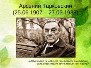 Арсений Тарковский (25.06.1907 – 27.05.1989) Человек живёт не для того, чтобы