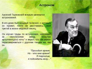 Арсений Тарковский всерьез увлекался астрономией. В его доме был мощный телес