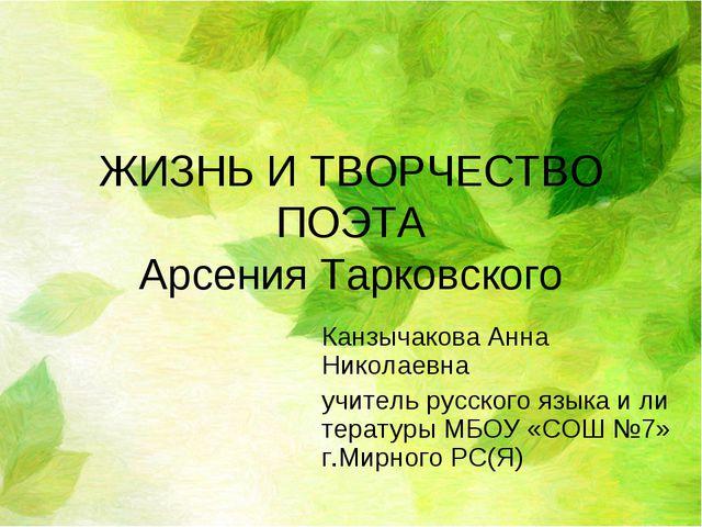 ЖИЗНЬ И ТВОРЧЕСТВО ПОЭТА Арсения Тарковского Канзычакова Анна Николаевна учит...