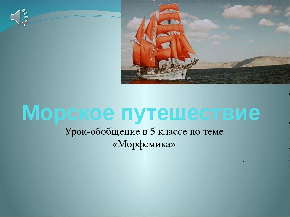 Морское путешествие Урок-обобщение в 5 классе по теме «Морфемика» . Учащиеся...
