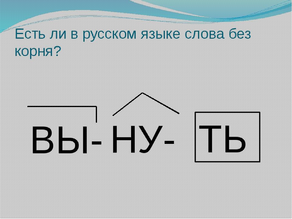 Есть ли в русском языке слова без корня? ВЫ- НУ- ТЬ