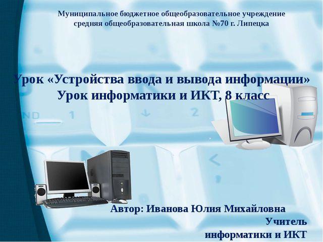 Урок «Устройства ввода и вывода информации» Урок информатики и ИКТ, 8 класс М...