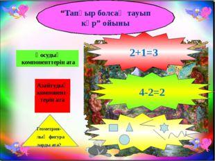 """""""Тапқыр болсаң тауып көр"""" ойыны Қосудың компоненттерін ата Азайтудың компонен"""