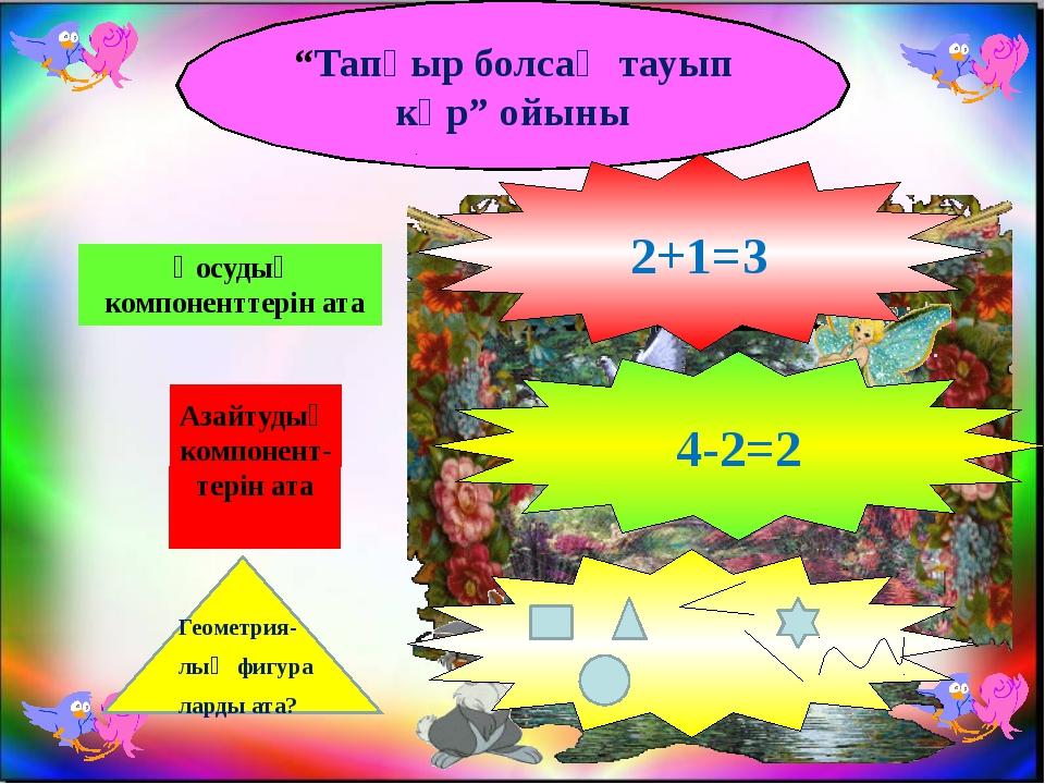 """""""Тапқыр болсаң тауып көр"""" ойыны Қосудың компоненттерін ата Азайтудың компонен..."""