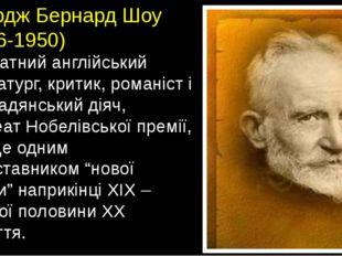Джордж Бернард Шоу (1856-1950) – видатний англійський драматург, критик, рома