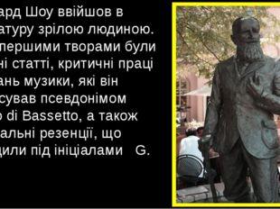 Бернард Шоу ввійшов в літературу зрілою людиною. Його першими творами були га