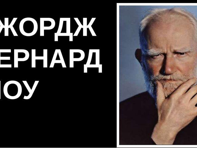 ДЖОРДЖ БЕРНАРД ШОУ