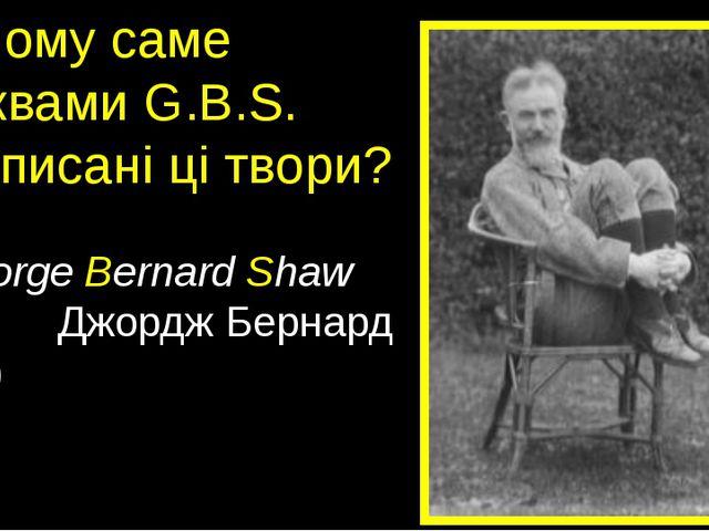 Чому саме буквами G.B.S. підписані ці твори? (George Bernard Shaw Джордж Бер...