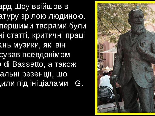 Бернард Шоу ввійшов в літературу зрілою людиною. Його першими творами були га...