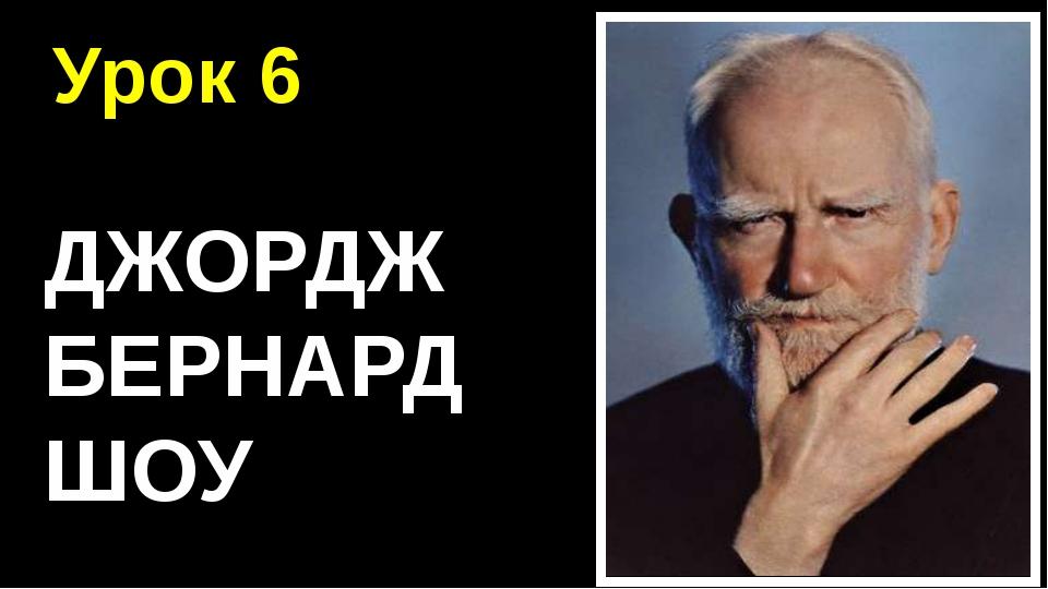 Урок 6 ДЖОРДЖ БЕРНАРД ШОУ