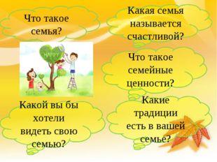 Что такое семья? Какая семья называется счастливой? Что такое семейные ценнос