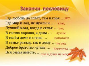 Где любовь да совет, там и горя … Где мир и лад, не нужен и … Лучший клад, ко