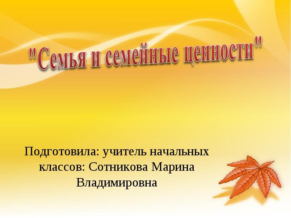 Подготовила: учитель начальных классов: Сотникова Марина Владимировна