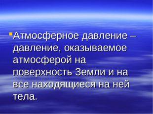 Атмосферное давление – давление, оказываемое атмосферой на поверхность Земли