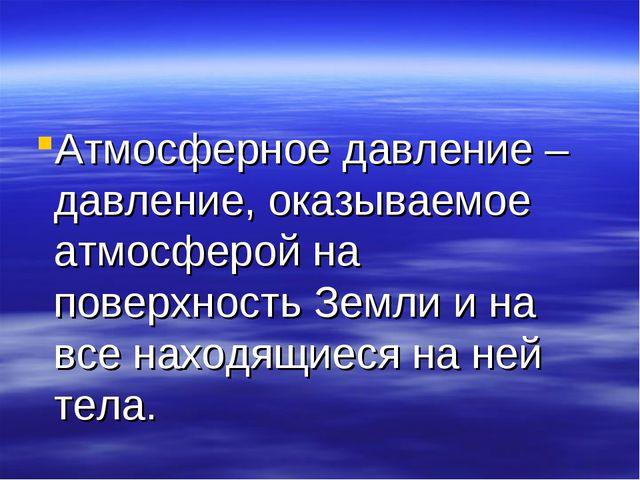 Атмосферное давление – давление, оказываемое атмосферой на поверхность Земли...