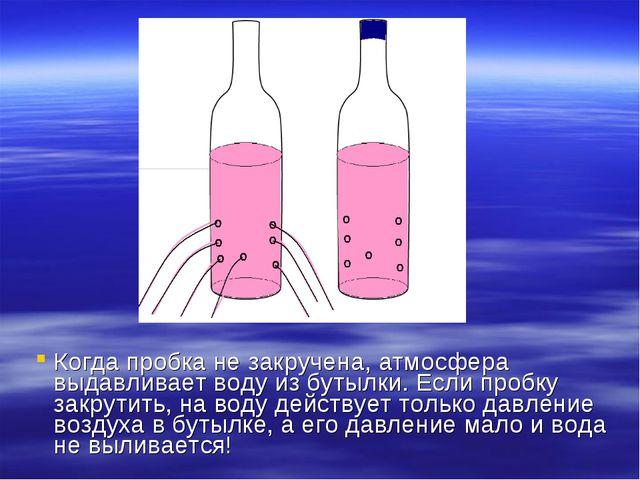 Когда пробка не закручена, атмосфера выдавливает воду из бутылки. Если пробку...