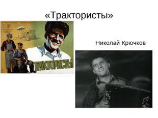 «Трактористы» Николай Крючков
