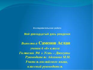 Исследовательская работа Мой двенадцатый день рождения Выполнил: Саменов Асл