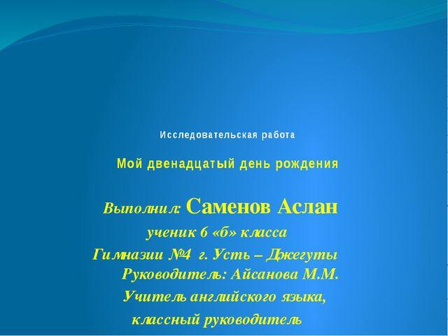 Исследовательская работа Мой двенадцатый день рождения Выполнил: Саменов Асл...
