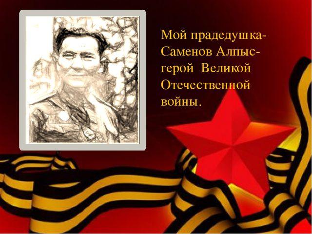 Мой прадедушка-Саменов Алпыс- герой Великой Отечественной войны.