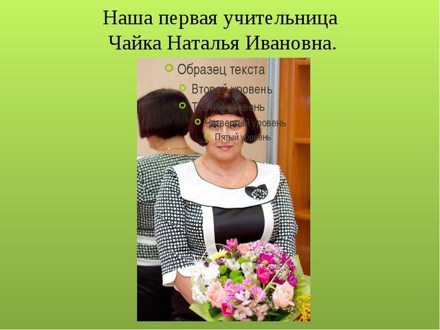 Наша первая учительница Чайка Наталья Ивановна.