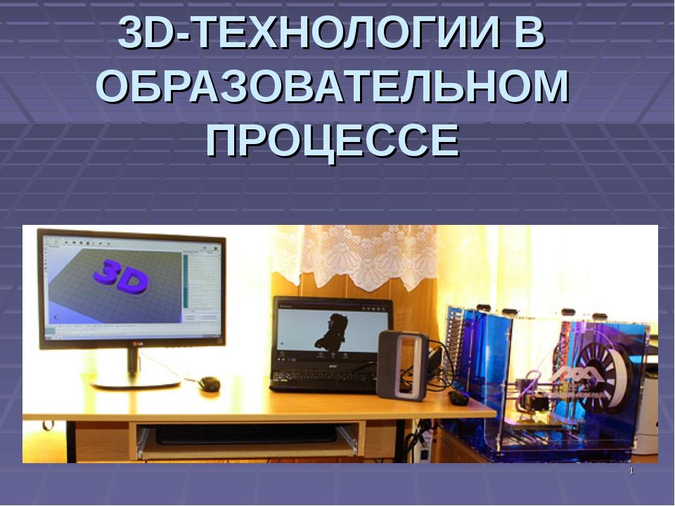 3D-ТЕХНОЛОГИИ В ОБРАЗОВАТЕЛЬНОМ ПРОЦЕССЕ