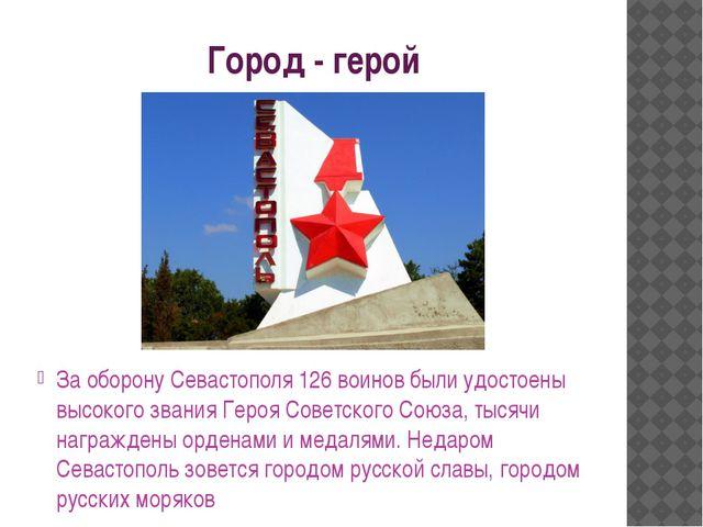 Город - герой За оборону Севастополя 126 воинов были удостоены высокого звани...