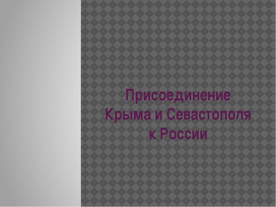 Присоединение Крыма и Севастополя к России