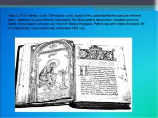 1 марта (14 по новому стилю) 1564 вышла в свет первая точно датированная моск