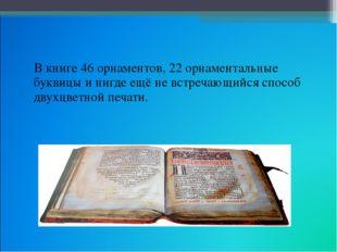 В книге 46 орнаментов, 22 орнаментальные буквицы и нигде ещё не встречающийс