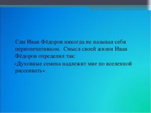Сам Иван Фёдоров никогда не называл себя первопечатником. Смысл своей жизни