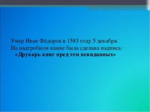 Умер Иван Фёдоров в 1583 году 5 декабря. На надгробном камне была сделана над