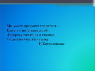 Мы умеем предками гордиться – Память о печатнике живёт, Фёдорову памятник в с