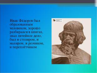 Иван Фёдоров был образованным человеком, хорошо разбирался в книгах, знал ли