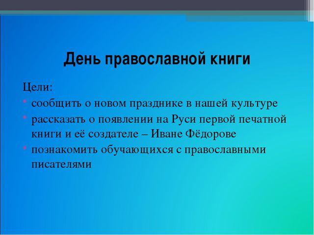 День православной книги Цели: сообщить о новом празднике в нашей культуре рас...