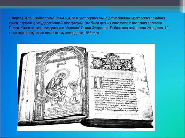 1 марта (14 по новому стилю) 1564 вышла в свет первая точно датированная моск...
